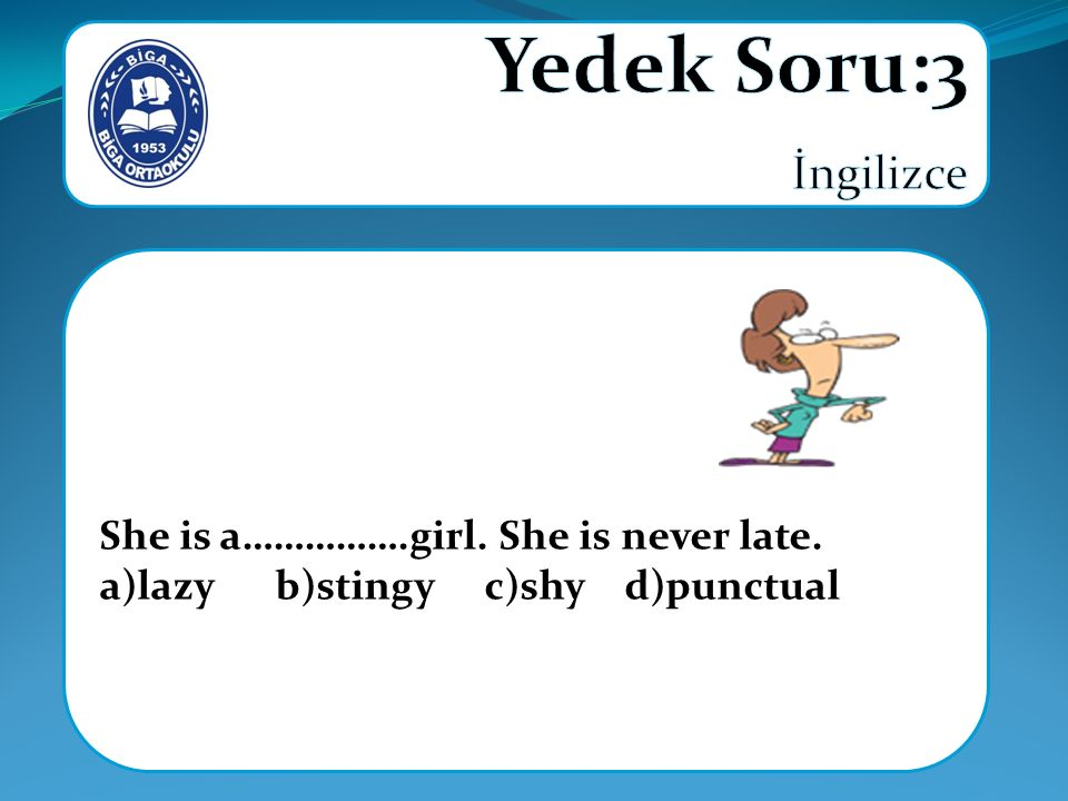 She is a…………….girl. She is never late. a)lazy b)stingy c)shy d)punctual
