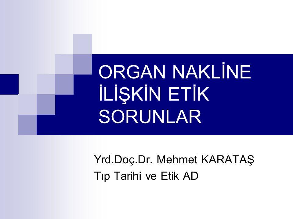 ORGAN NAKLİNE İLİŞKİN ETİK SORUNLAR Yrd.Doç.Dr. Mehmet KARATAŞ Tıp Tarihi ve Etik AD