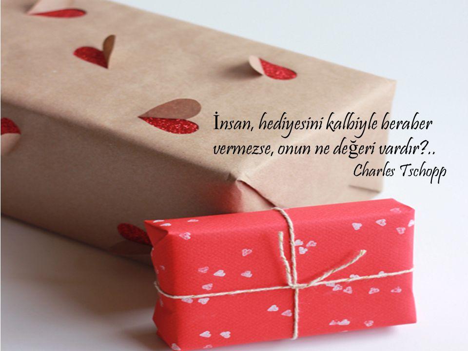 İ nsan, hediyesini kalbiyle beraber vermezse, onun ne de ğ eri vardır?.. Charles Tschopp