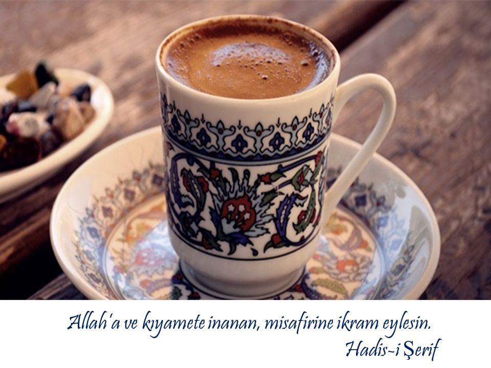Allah'a ve kıyamete inanan, misafirine ikram eylesin. Hadis-i Ş erif