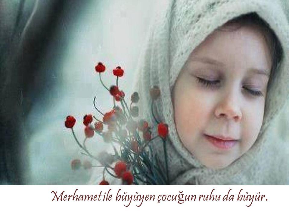 Merhamet ile büyüyen çocu ğ un ruhu da büyür.