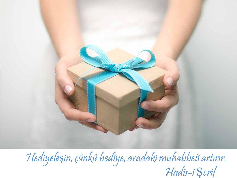 Hediyele ş in, çünkü hediye, aradaki muhabbeti artırır. Hadis-i Ş erif