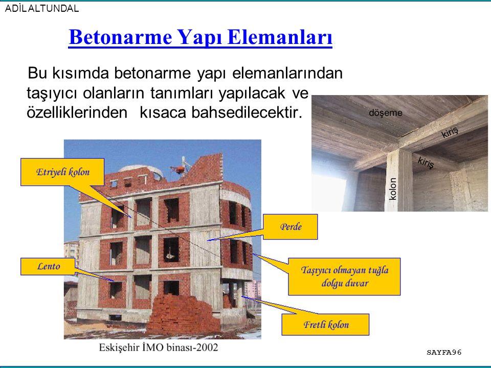SAYFA96 ADİL ALTUNDAL Betonarme Yapı Elemanları Bu kısımda betonarme yapı elemanlarından taşıyıcı olanların tanımları yapılacak ve özelliklerinden kısaca bahsedilecektir.