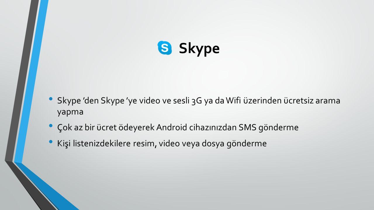 Skype Skype 'den Skype 'ye video ve sesli 3G ya da Wifi üzerinden ücretsiz arama yapma Çok az bir ücret ödeyerek Android cihazınızdan SMS gönderme Kişi listenizdekilere resim, video veya dosya gönderme