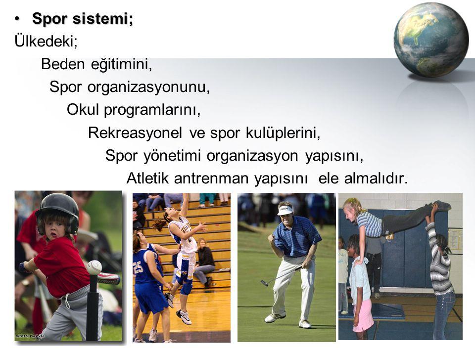 Spor sistemi;Spor sistemi; Ülkedeki; Beden eğitimini, Spor organizasyonunu, Okul programlarını, Rekreasyonel ve spor kulüplerini, Spor yönetimi organi