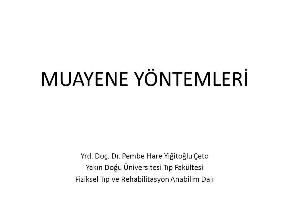 MUAYENE YÖNTEMLERİ Yrd. Doç. Dr. Pembe Hare Yiğitoğlu Çeto Yakın Doğu Üniversitesi Tıp Fakültesi Fiziksel Tıp ve Rehabilitasyon Anabilim Dalı