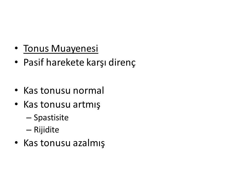 Tonus Muayenesi Pasif harekete karşı direnç Kas tonusu normal Kas tonusu artmış – Spastisite – Rijidite Kas tonusu azalmış