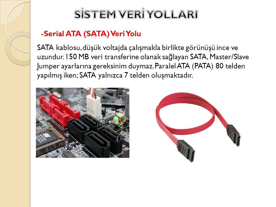 -Serial ATA (SATA) Veri Yolu SATA kablosu, düşük voltajda çalışmakla birlikte görünüşü ince ve uzundur. 150 MB veri transferine olanak sa ğ layan SATA