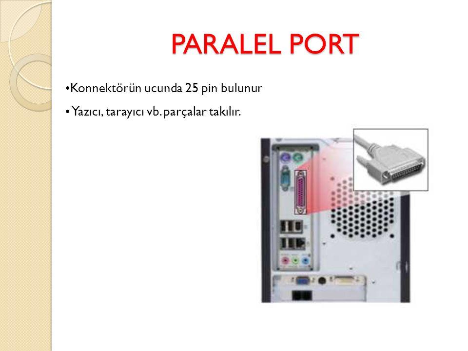 PARALEL PORT Konnektörün ucunda 25 pin bulunur Yazıcı, tarayıcı vb. parçalar takılır.