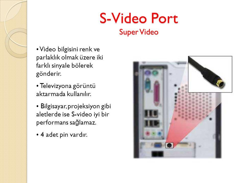 S-Video Port Super Video Video bilgisini renk ve parlaklık olmak üzere iki farklı sinyale bölerek gönderir. Televizyona görüntü aktarmada kullanılır.