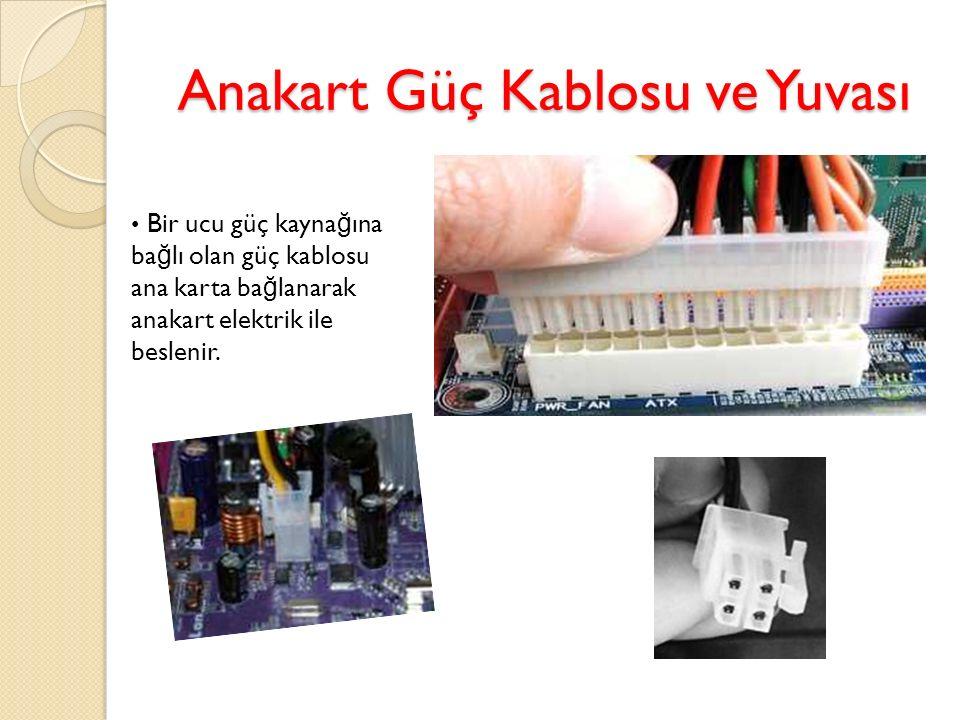 Anakart Güç Kablosu ve Yuvası Bir ucu güç kayna ğ ına ba ğ lı olan güç kablosu ana karta ba ğ lanarak anakart elektrik ile beslenir.