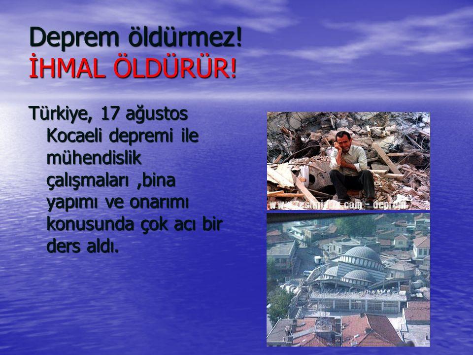 Deprem öldürmez! İHMAL ÖLDÜRÜR! Türkiye, 17 ağustos Kocaeli depremi ile mühendislik çalışmaları,bina yapımı ve onarımı konusunda çok acı bir ders aldı