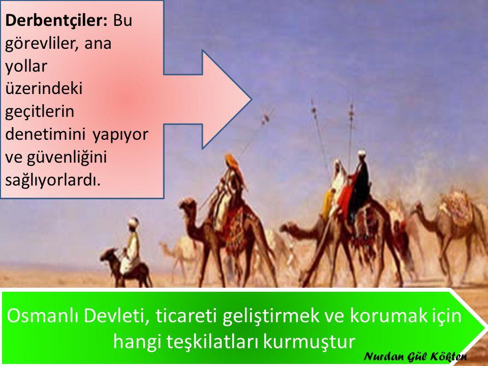 Osmanlı Devleti, ticareti geliştirmek ve korumak için hangi teşkilatları kurmuştur Derbentçiler: Bu görevliler, ana yollar üzerindeki geçitlerin denetimini yapıyor ve güvenliğini sağlıyorlardı.