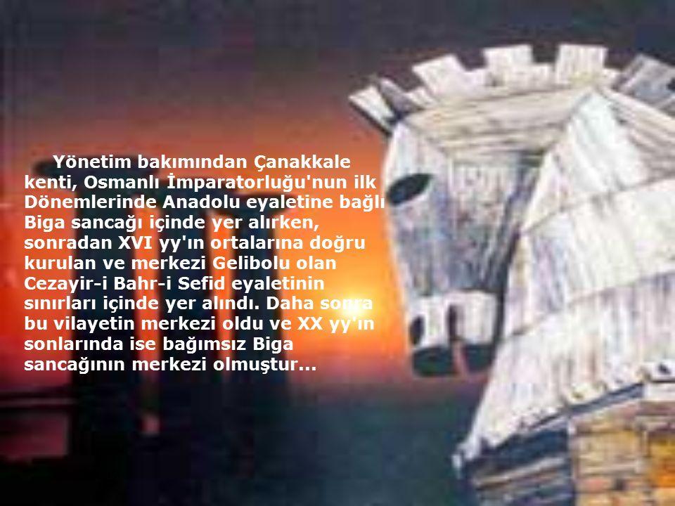 20.01.2016 Yönetim bakımından Çanakkale kenti, Osmanlı İmparatorluğu'nun ilk Dönemlerinde Anadolu eyaletine bağlı Biga sancağı içinde yer alırken, son