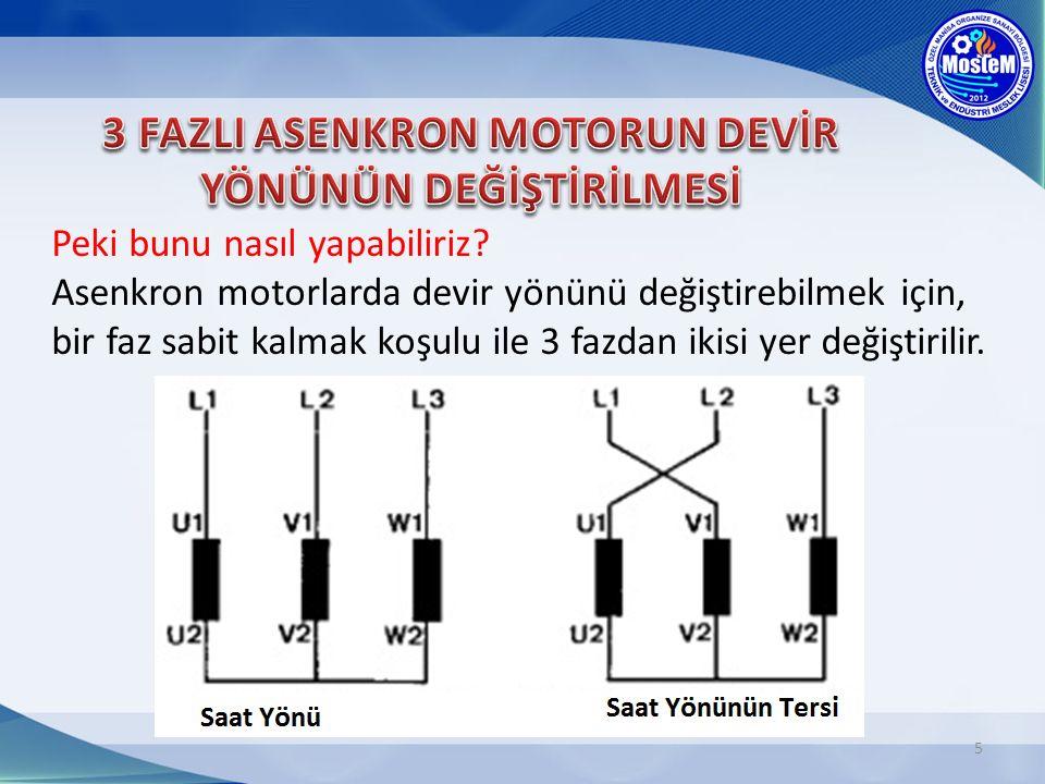 5 Peki bunu nasıl yapabiliriz? Asenkron motorlarda devir yönünü değiştirebilmek için, bir faz sabit kalmak koşulu ile 3 fazdan ikisi yer değiştirilir.