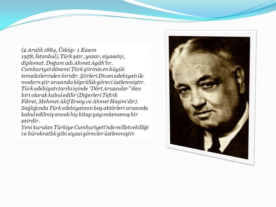 (2 Aralık 1884, Üsküp- 1 Kasım 1958, İstanbul), Türk şair, yazar, siyasetçi, diplomat. Doğum adı Ahmet Agâh'tır. Cumhuriyet dönemi Türk şiirinin en bü