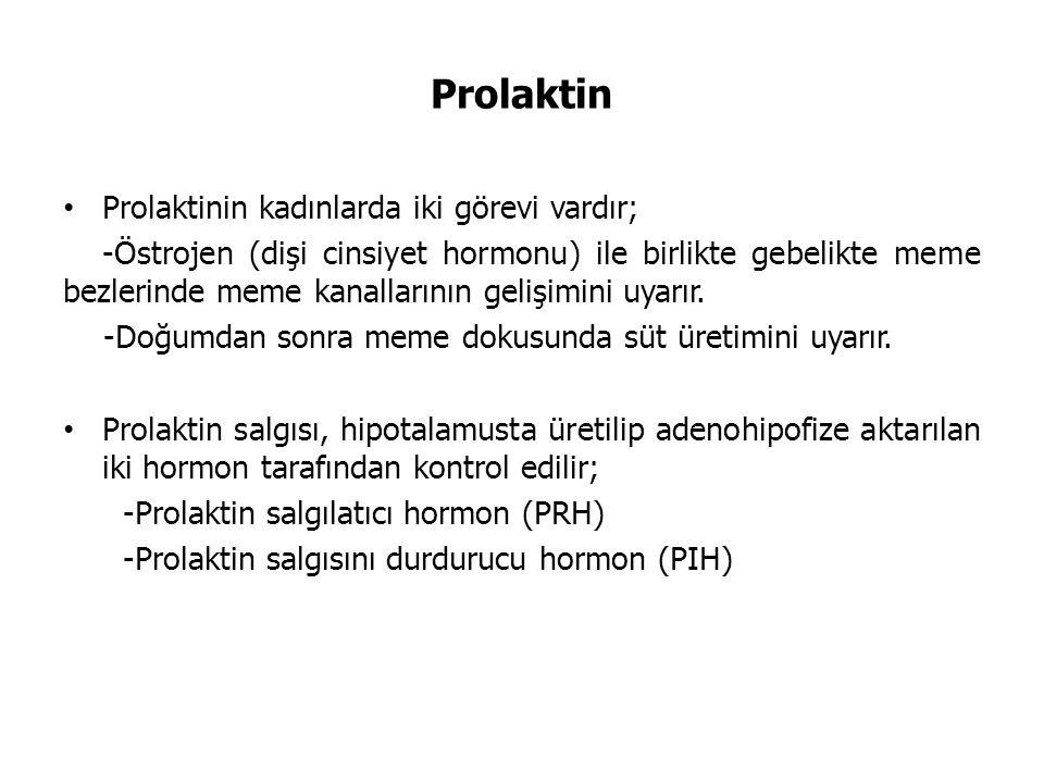 Prolaktin Prolaktinin kadınlarda iki görevi vardır; -Östrojen (dişi cinsiyet hormonu) ile birlikte gebelikte meme bezlerinde meme kanallarının gelişimini uyarır.