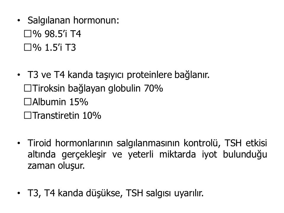 Salgılanan hormonun:  % 98.5'i T4  % 1.5'i T3 T3 ve T4 kanda taşıyıcı proteinlere bağlanır.  Tiroksin bağlayan globulin 70%  Albumin 15%  Transti