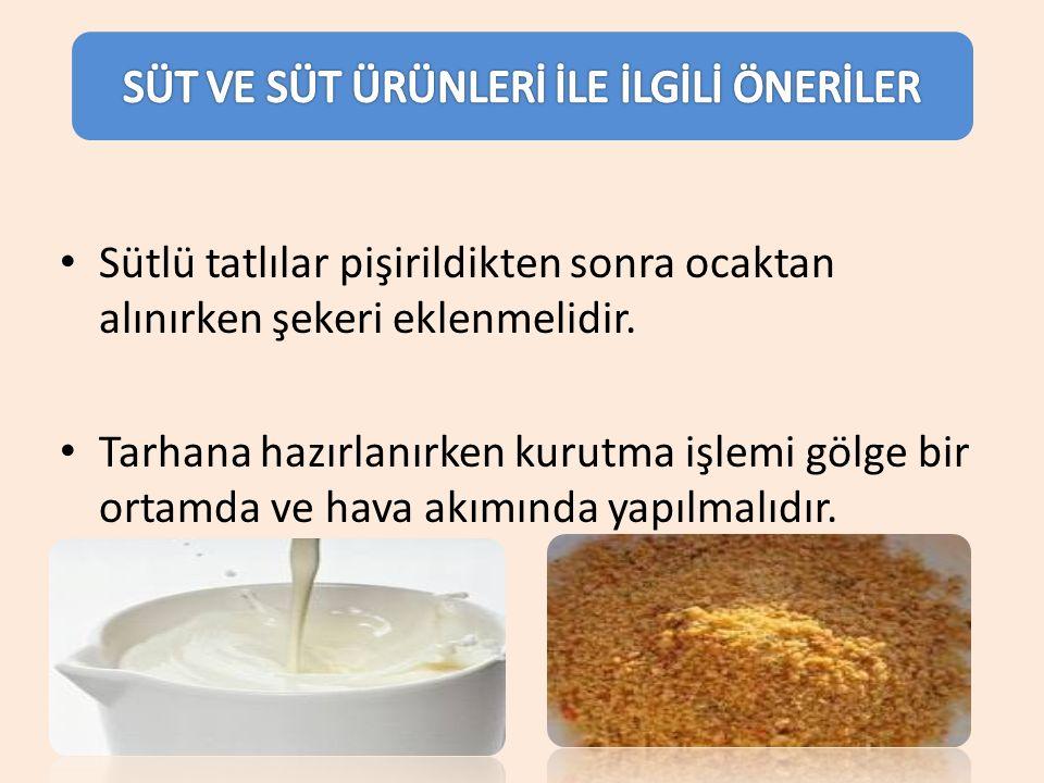 Sütlü tatlılar pişirildikten sonra ocaktan alınırken şekeri eklenmelidir. Tarhana hazırlanırken kurutma işlemi gölge bir ortamda ve hava akımında yapı