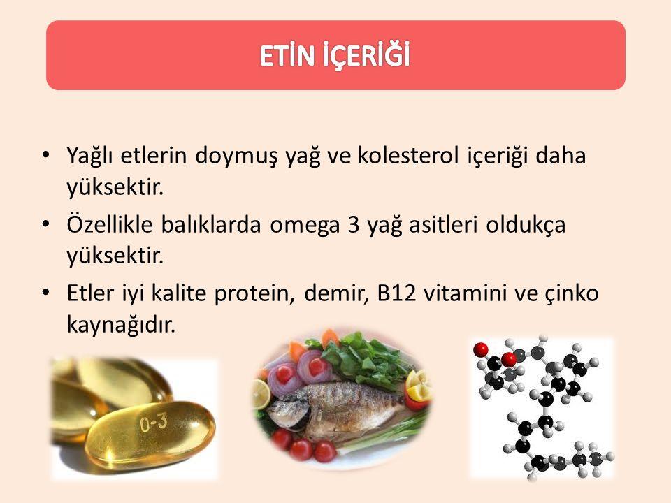 Yağlı etlerin doymuş yağ ve kolesterol içeriği daha yüksektir. Özellikle balıklarda omega 3 yağ asitleri oldukça yüksektir. Etler iyi kalite protein,