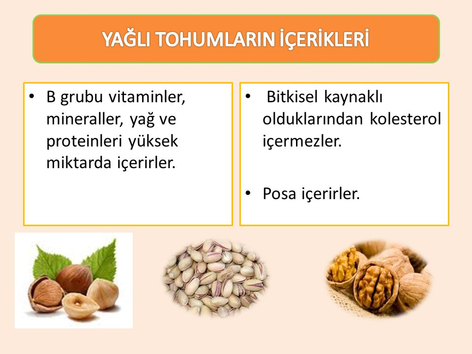 B grubu vitaminler, mineraller, yağ ve proteinleri yüksek miktarda içerirler. Bitkisel kaynaklı olduklarından kolesterol içermezler. Posa içerirler.