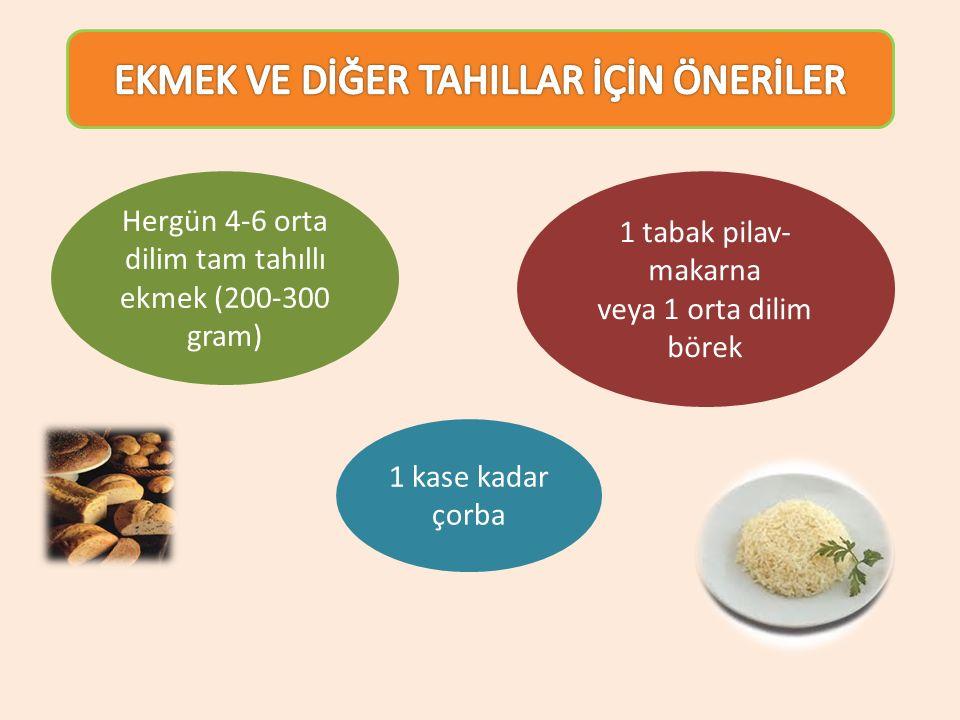 Hergün 4-6 orta dilim tam tahıllı ekmek (200-300 gram) 1 tabak pilav- makarna veya 1 orta dilim börek 1 kase kadar çorba