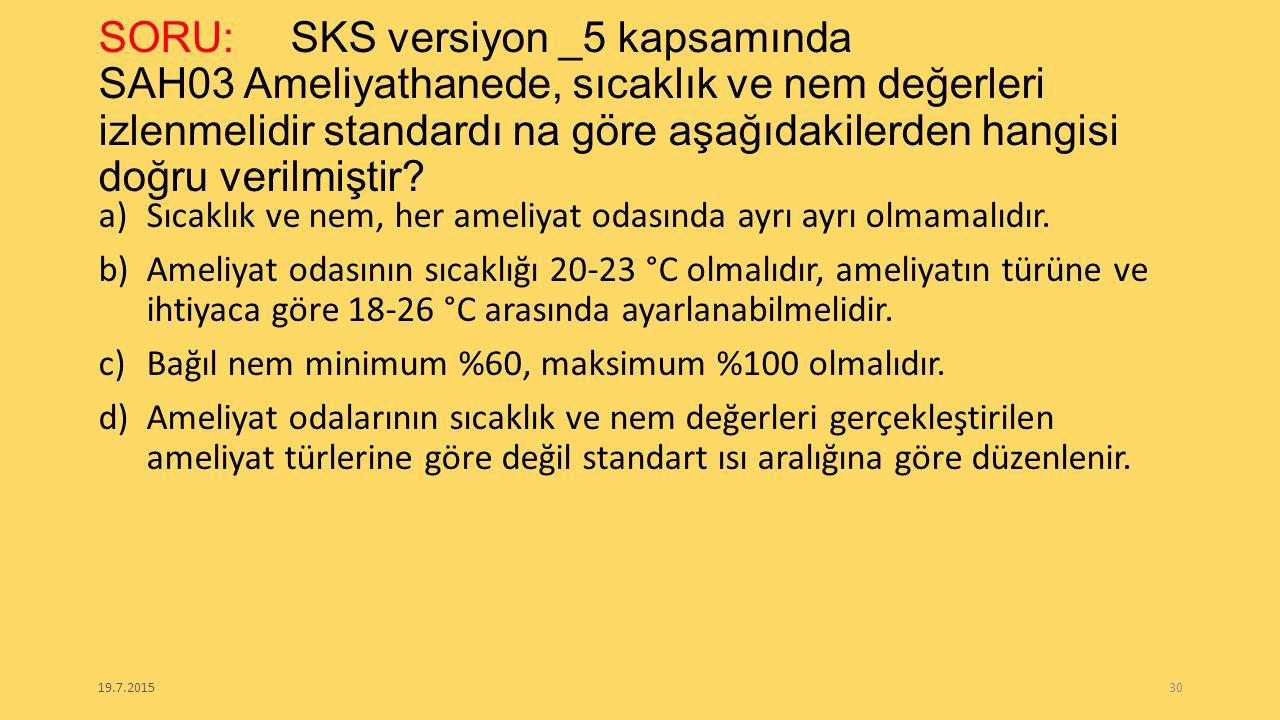 SORU:SKS versiyon _5 kapsamında SAH03 Ameliyathanede, sıcaklık ve nem değerleri izlenmelidir standardı na göre aşağıdakilerden hangisi doğru verilmişt