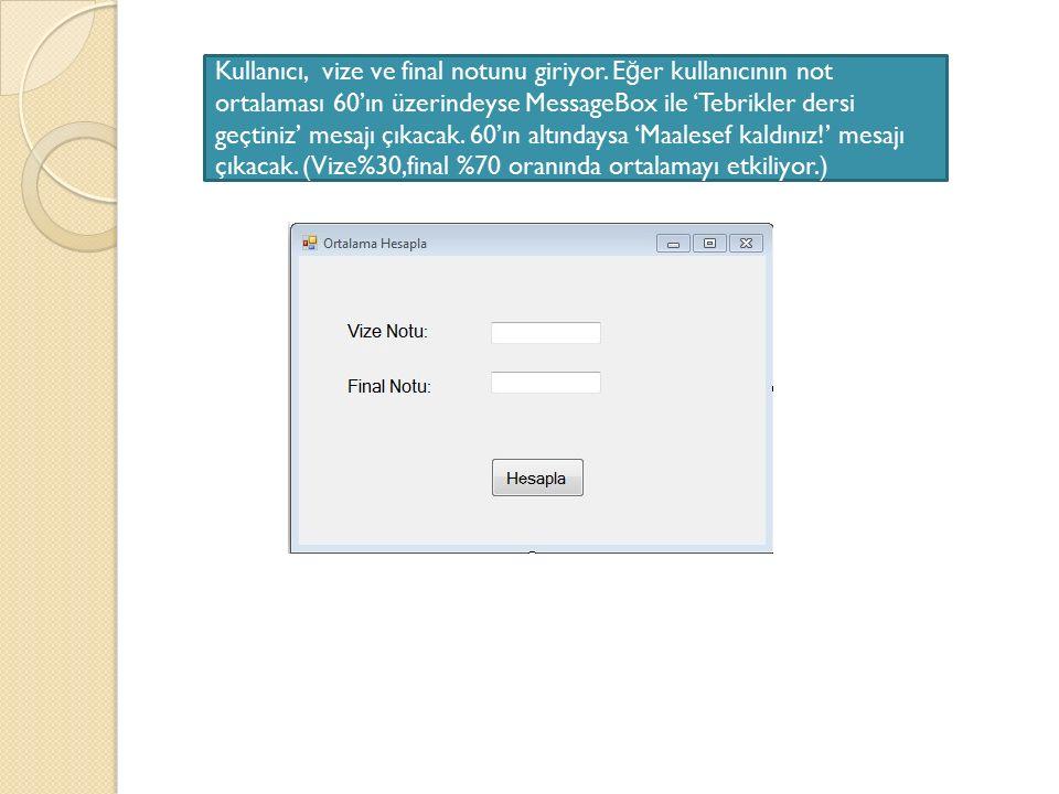Kullanıcı, vize ve final notunu giriyor. E ğ er kullanıcının not ortalaması 60'ın üzerindeyse MessageBox ile 'Tebrikler dersi geçtiniz' mesajı çıkacak
