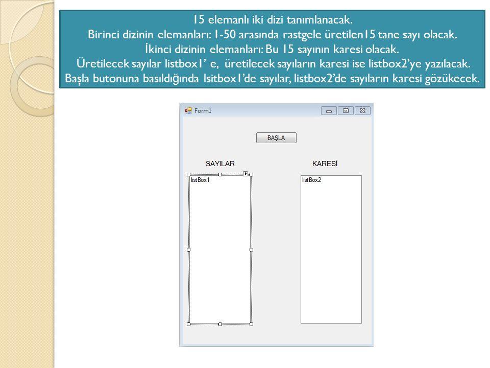 15 elemanlı iki dizi tanımlanacak. Birinci dizinin elemanları: 1-50 arasında rastgele üretilen15 tane sayı olacak. İ kinci dizinin elemanları: Bu 15 s