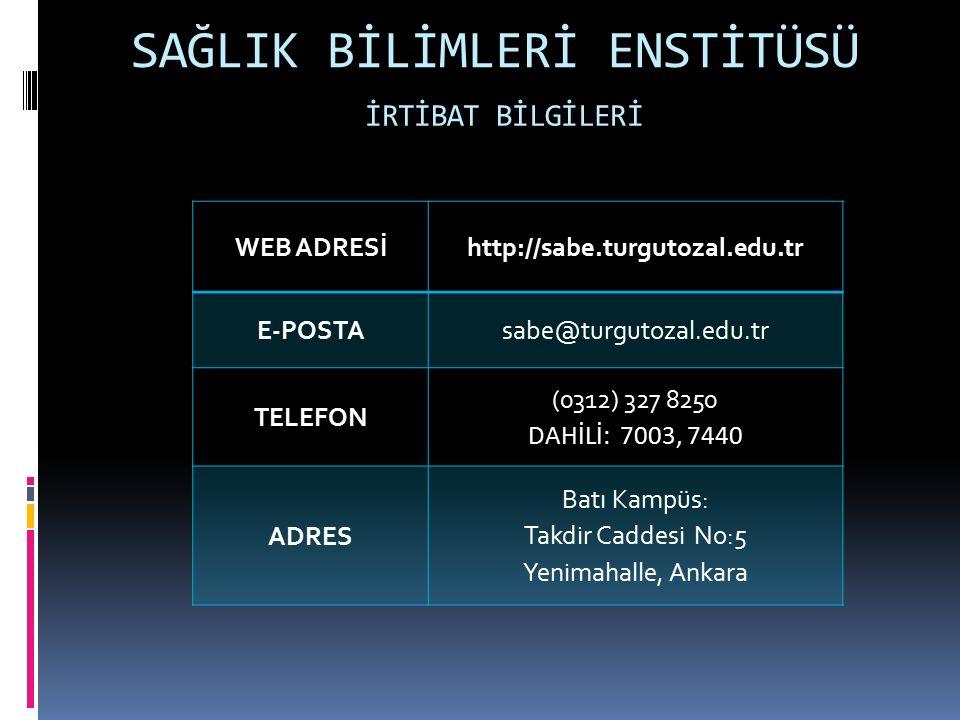 SAĞLIK BİLİMLERİ ENSTİTÜSÜ İRTİBAT BİLGİLERİ WEB ADRESİhttp://sabe.turgutozal.edu.tr E-POSTAsabe@turgutozal.edu.tr TELEFON (0312) 327 8250 DAHİLİ: 7003, 7440 ADRES Batı Kampüs: Takdir Caddesi No:5 Yenimahalle, Ankara