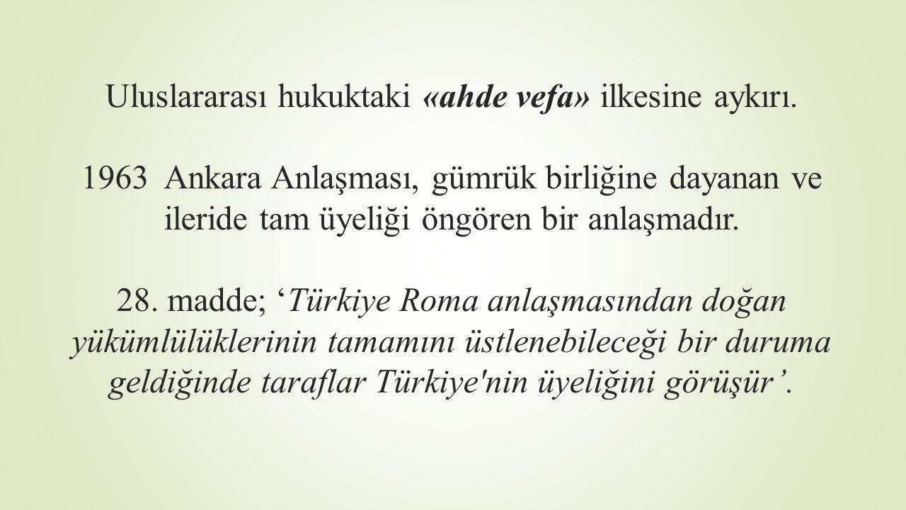 Uluslararası hukuktaki «ahde vefa» ilkesine aykırı. 1963 Ankara Anlaşması, gümrük birliğine dayanan ve ileride tam üyeliği öngören bir anlaşmadır. 28.