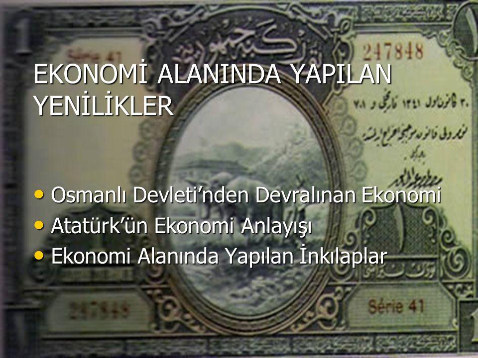 EKONOMİ ALANINDA YAPILAN YENİLİKLER Osmanlı Devleti'nden Devralınan Ekonomi Osmanlı Devleti'nden Devralınan Ekonomi Atatürk'ün Ekonomi Anlayışı Atatürk'ün Ekonomi Anlayışı Ekonomi Alanında Yapılan İnkılaplar Ekonomi Alanında Yapılan İnkılaplar