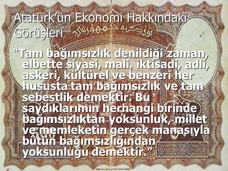 Atatürk'ün Ekonomi Hakkındaki Görüşleri Tam bağımsızlık denildiği zaman, elbette siyasi, mali, iktisadi, adli, askeri, kültürel ve benzeri her hususta tam bağımsızlık ve tam sebestlik demektir.
