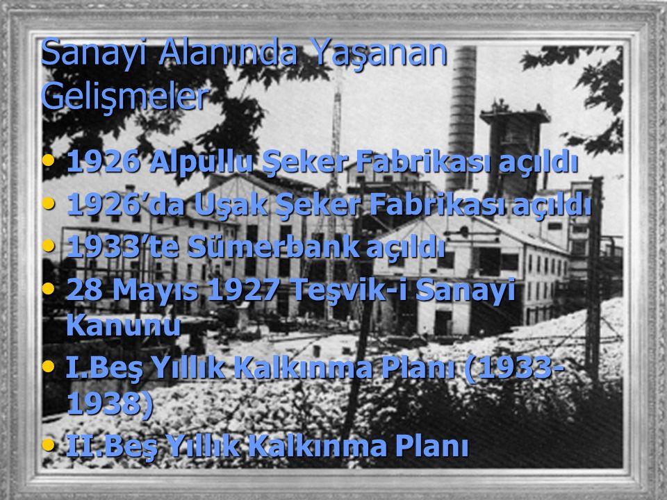 Sanayi Alanında Yaşanan Gelişmeler 1926 Alpullu Şeker Fabrikası açıldı 1926 Alpullu Şeker Fabrikası açıldı 1926'da Uşak Şeker Fabrikası açıldı 1926'da Uşak Şeker Fabrikası açıldı 1933'te Sümerbank açıldı 1933'te Sümerbank açıldı 28 Mayıs 1927 Teşvik-i Sanayi Kanunu 28 Mayıs 1927 Teşvik-i Sanayi Kanunu I.Beş Yıllık Kalkınma Planı (1933- 1938) I.Beş Yıllık Kalkınma Planı (1933- 1938) II.Beş Yıllık Kalkınma Planı II.Beş Yıllık Kalkınma Planı