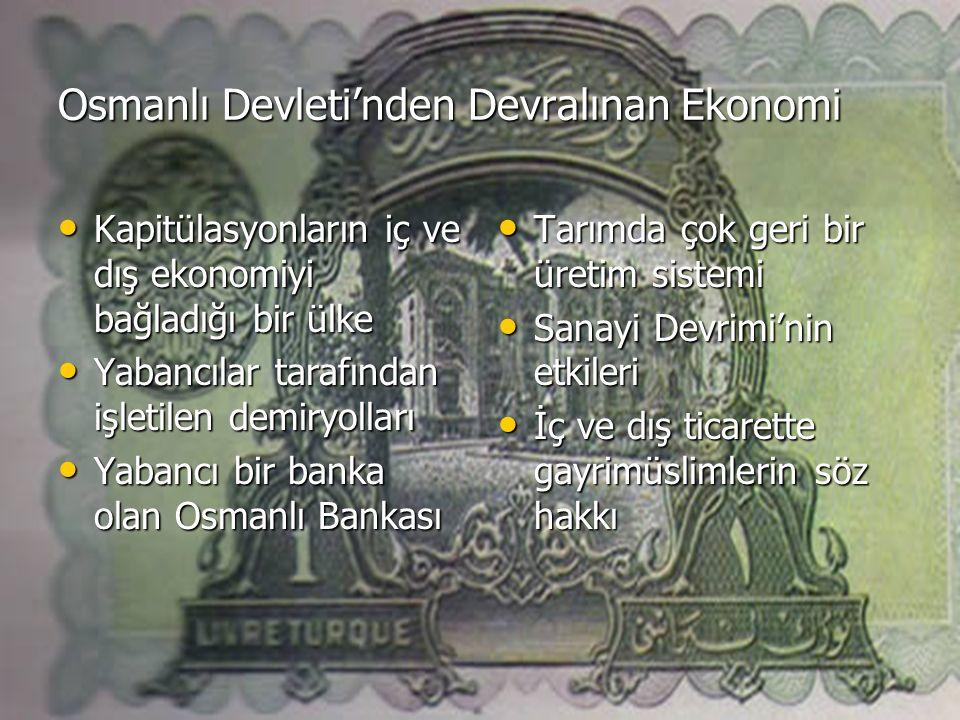 Osmanlı Devleti'nden Devralınan Ekonomi Kapitülasyonların iç ve dış ekonomiyi bağladığı bir ülke Kapitülasyonların iç ve dış ekonomiyi bağladığı bir ülke Yabancılar tarafından işletilen demiryolları Yabancılar tarafından işletilen demiryolları Yabancı bir banka olan Osmanlı Bankası Yabancı bir banka olan Osmanlı Bankası Tarımda çok geri bir üretim sistemi Tarımda çok geri bir üretim sistemi Sanayi Devrimi'nin etkileri Sanayi Devrimi'nin etkileri İç ve dış ticarette gayrimüslimlerin söz hakkı İç ve dış ticarette gayrimüslimlerin söz hakkı