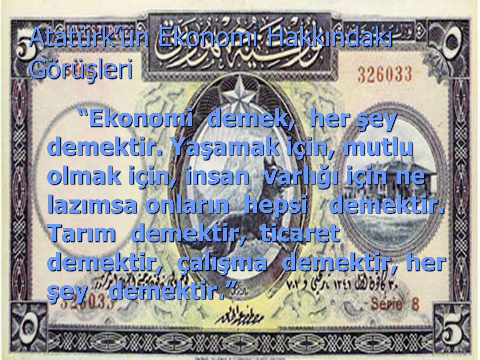 Atatürk'ün Ekonomi Hakkındaki Görüşleri Ekonomi demek, her şey demektir.