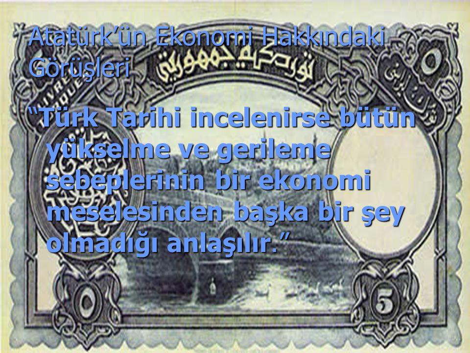 Atatürk'ün Ekonomi Hakkındaki Görüşleri Türk Tarihi incelenirse bütün yükselme ve gerileme sebeplerinin bir ekonomi meselesinden başka bir şey olmadığı anlaşılır.