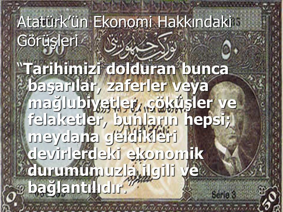 Atatürk'ün Ekonomi Hakkındaki Görüşleri Tarihimizi dolduran bunca başarılar, zaferler veya mağlubiyetler, çöküşler ve felaketler, bunların hepsi; meydana geldikleri devirlerdeki ekonomik durumumuzla ilgili ve bağlantılıdır.