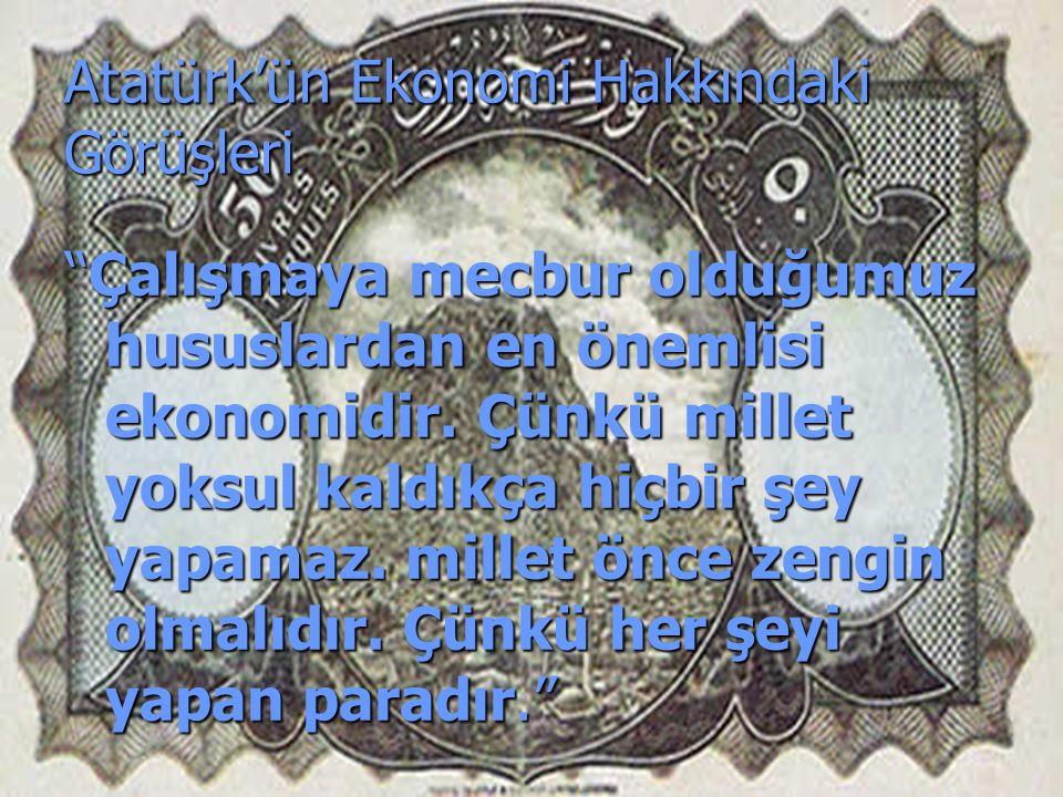 Atatürk'ün Ekonomi Hakkındaki Görüşleri Çalışmaya mecbur olduğumuz hususlardan en önemlisi ekonomidir.