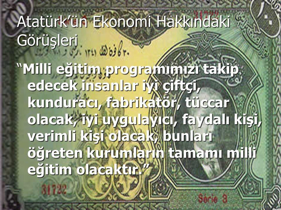 Atatürk'ün Ekonomi Hakkındaki Görüşleri Milli eğitim programımızı takip edecek insanlar iyi çiftçi, kunduracı, fabrikatör, tüccar olacak, iyi uygulayıcı, faydalı kişi, verimli kişi olacak, bunları öğreten kurumların tamamı milli eğitim olacaktır.