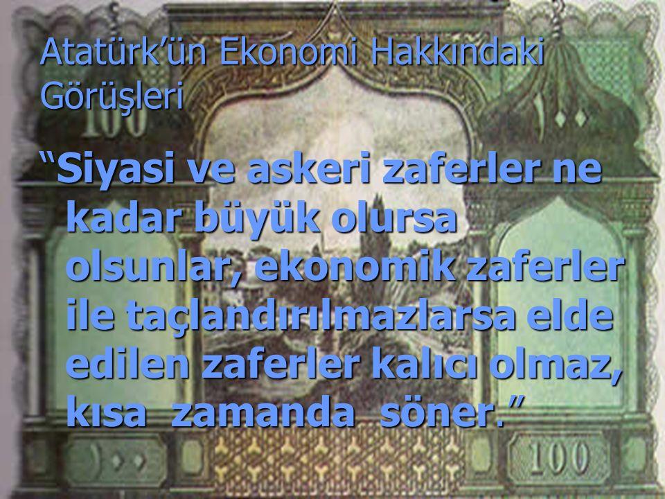 Atatürk'ün Ekonomi Hakkındaki Görüşleri Siyasi ve askeri zaferler ne kadar büyük olursa olsunlar, ekonomik zaferler ile taçlandırılmazlarsa elde edilen zaferler kalıcı olmaz, kısa zamanda söner.