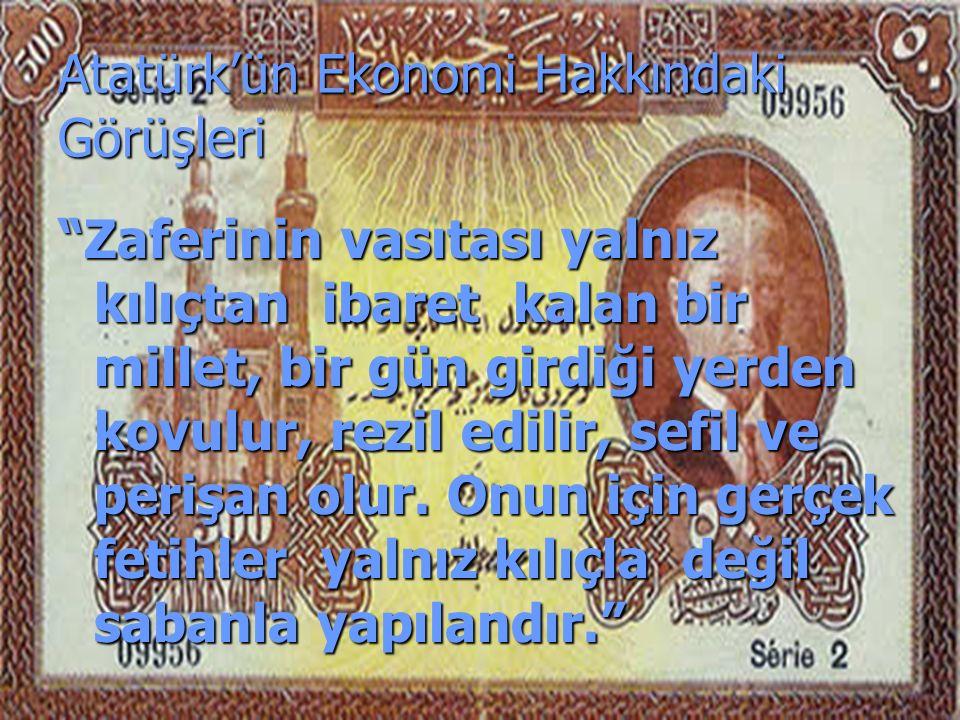 Atatürk'ün Ekonomi Hakkındaki Görüşleri Zaferinin vasıtası yalnız kılıçtan ibaret kalan bir millet, bir gün girdiği yerden kovulur, rezil edilir, sefil ve perişan olur.
