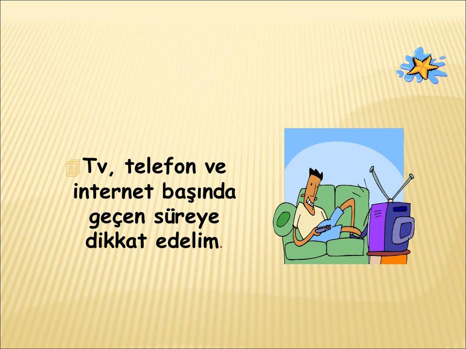 4 Tv, telefon ve internet başında geçen süreye dikkat edelim.