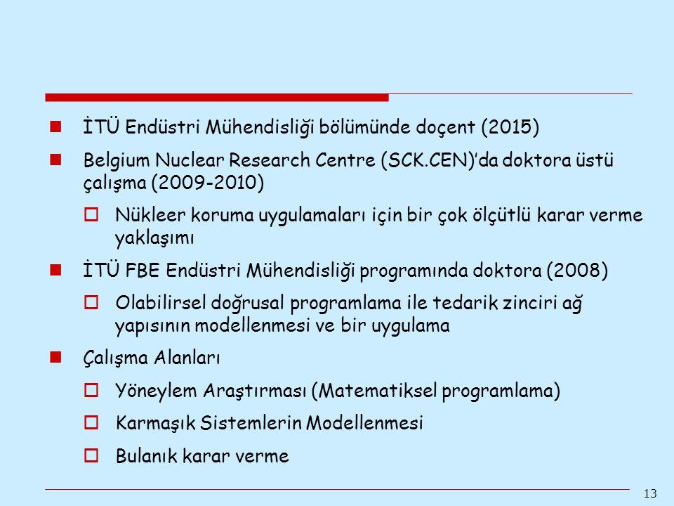 13 İTÜ Endüstri Mühendisliği bölümünde doçent (2015) Belgium Nuclear Research Centre (SCK.CEN)'da doktora üstü çalışma (2009-2010)  Nükleer koruma uy