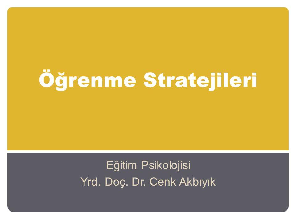 Öğrenme Stratejileri Eğitim Psikolojisi Yrd. Doç. Dr. Cenk Akbıyık