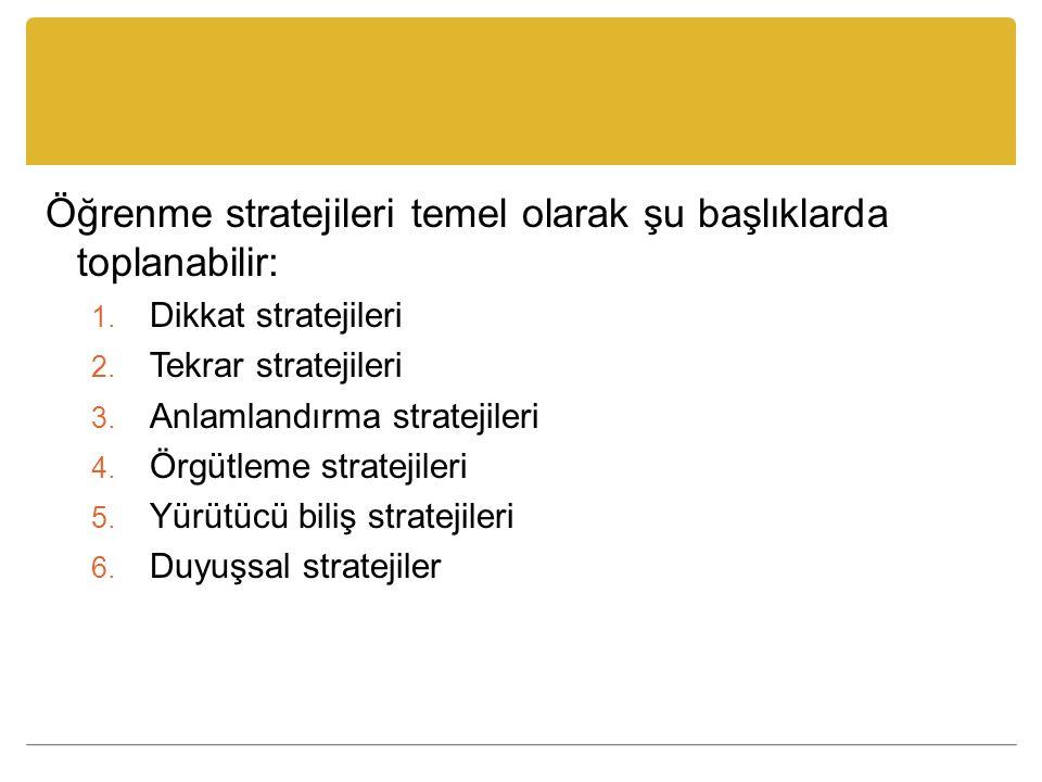 Öğrenme stratejileri temel olarak şu başlıklarda toplanabilir: 1. Dikkat stratejileri 2. Tekrar stratejileri 3. Anlamlandırma stratejileri 4. Örgütlem