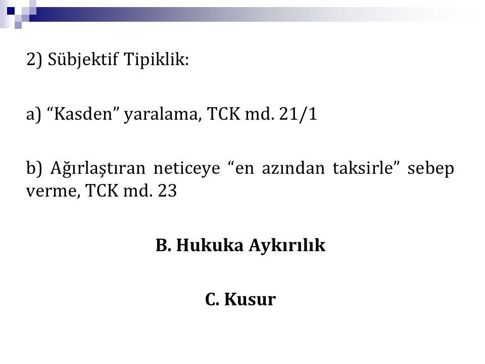 """2) Sübjektif Tipiklik: a) """"Kasden"""" yaralama, TCK md. 21/1 b) Ağırlaştıran neticeye """"en azından taksirle"""" sebep verme, TCK md. 23 B. Hukuka Aykırılık C"""