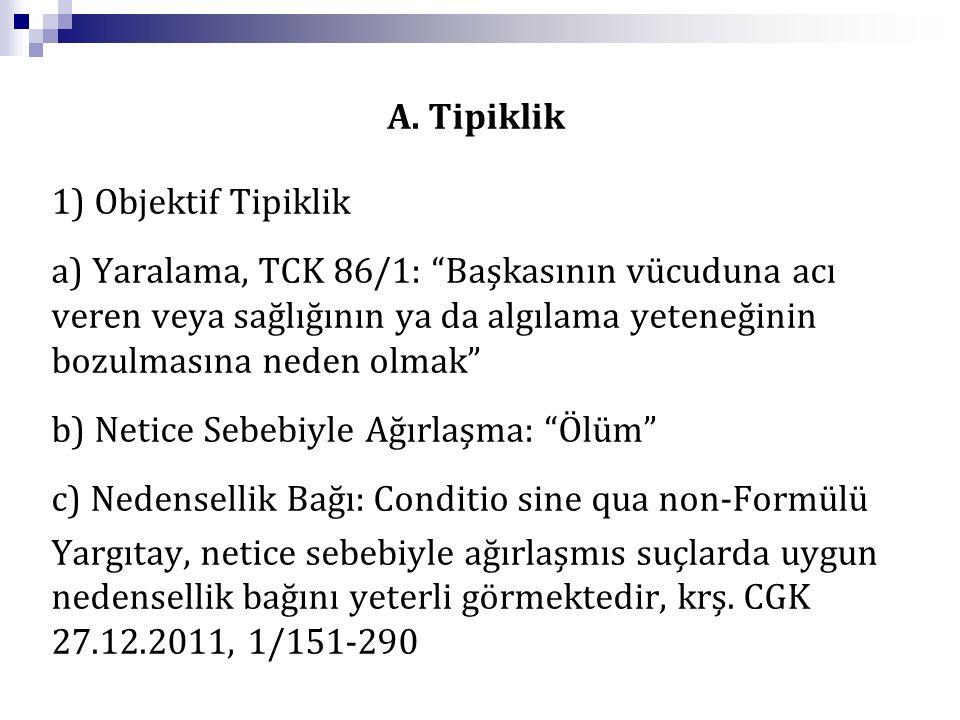 """A. Tipiklik 1) Objektif Tipiklik a) Yaralama, TCK 86/1: """"Başkasının vücuduna acı veren veya sağlığının ya da algılama yeteneğinin bozulmasına neden ol"""