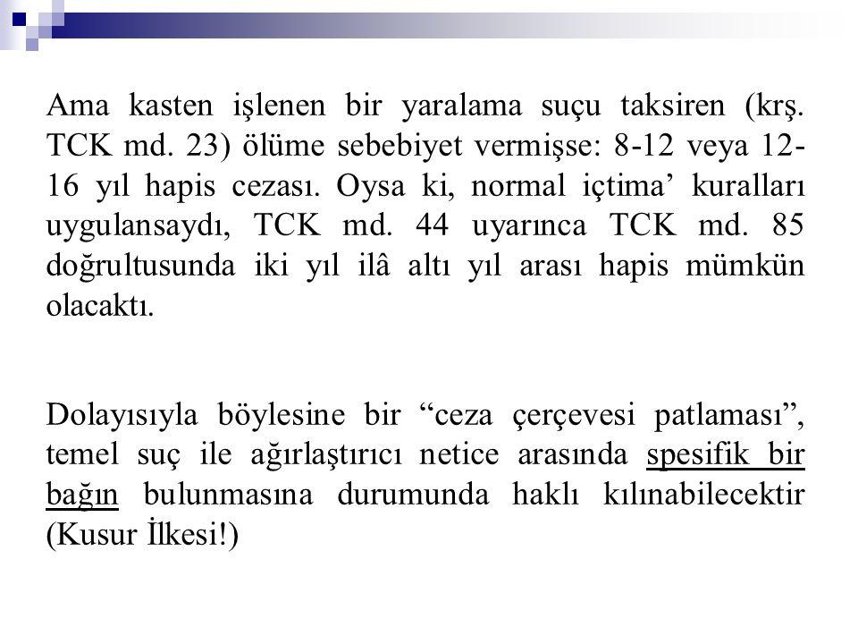 Ama kasten işlenen bir yaralama suçu taksiren (krş. TCK md. 23) ölüme sebebiyet vermişse: 8-12 veya 12- 16 yıl hapis cezası. Oysa ki, normal içtima' k