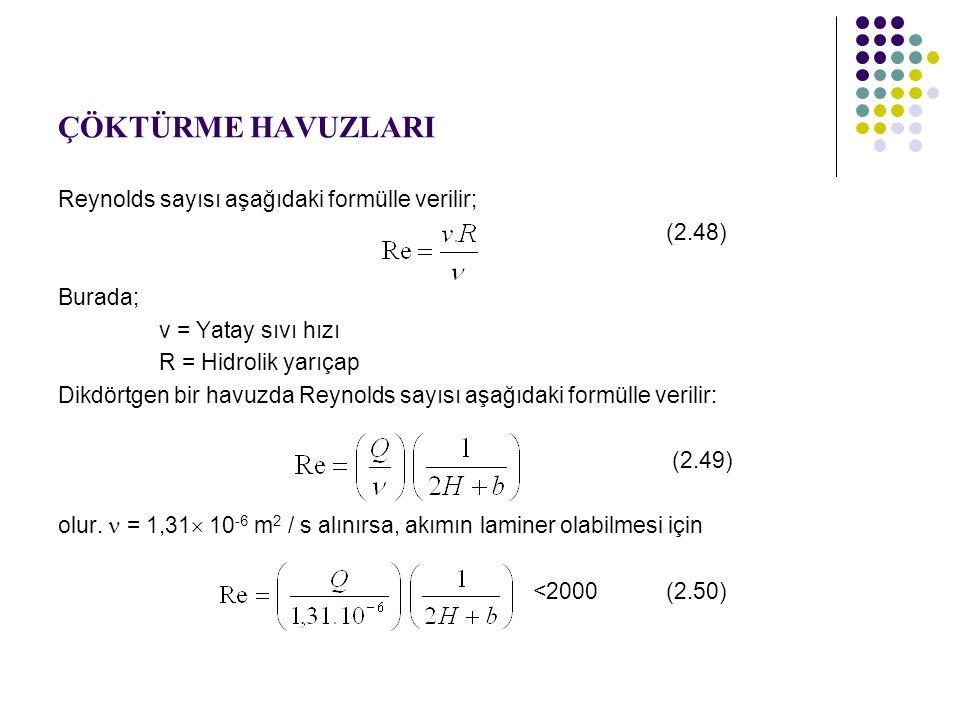 ÇÖKTÜRME HAVUZLARI Reynolds sayısı aşağıdaki formülle verilir; (2.48) Burada; v = Yatay sıvı hızı R = Hidrolik yarıçap Dikdörtgen bir havuzda Reynolds sayısı aşağıdaki formülle verilir: (2.49) olur.